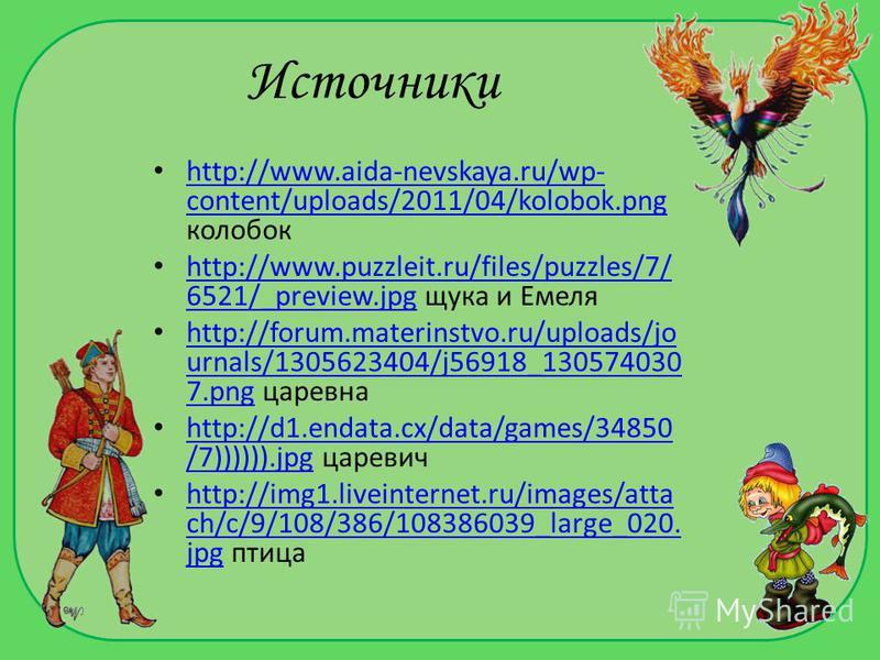 Источники http://www.aida-nevskaya.ru/wp- content/uploads/2011/04/kolobok.png колобок http://www.aida-nevskaya.ru/wp- content/uploads/2011/04/kolobok.png http://www.puzzleit.ru/files/puzzles/7/ 6521/_preview.jpg щука и Емеля http://www.puzzleit.ru/fi