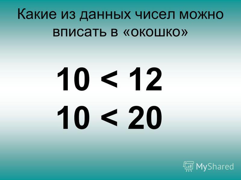 Какие из данных чисел можно вписать в «окошко» 10 < 12 10 < 20