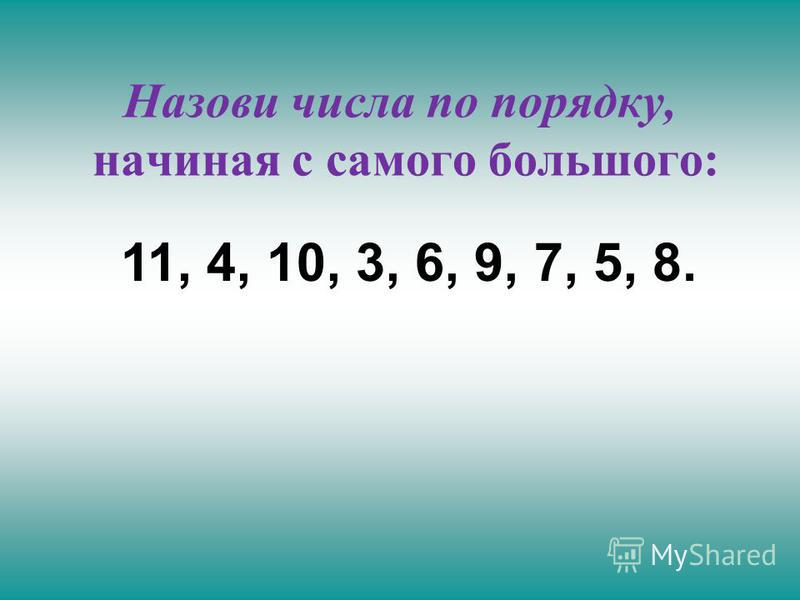Назови числа по порядку, начиная с самого большого: 11, 4, 10, 3, 6, 9, 7, 5, 8.
