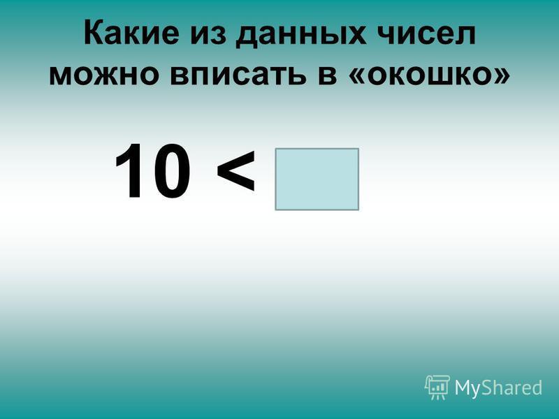 Какие из данных чисел можно вписать в «окошко» 10 <