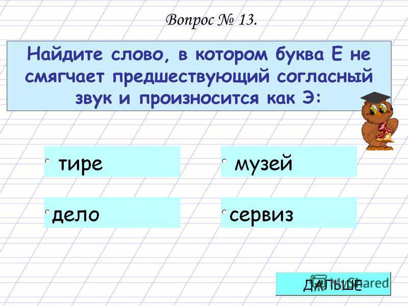 Найдите слово, в котором буква Е не смягчает предшествующий согласный звук и произносится как Э: Вопрос 13.