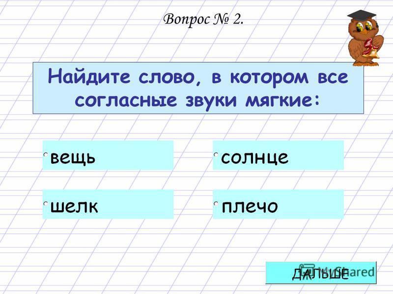 Найдите слово, в котором все согласные звуки мягкие: Вопрос 2.