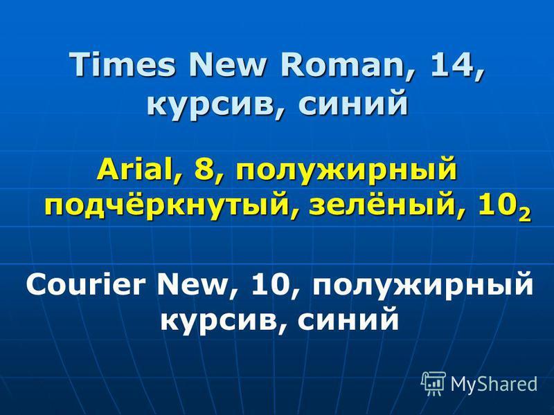 Times New Roman, 14, курсив, синий Arial, 8, полужирный подчёркнутый, зелёный, 10 2 Courier New, 10, полужирный курсив, синий