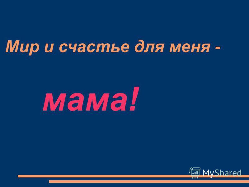 Мир и счастье для меня - мама!