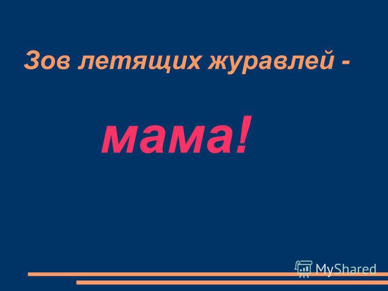 Зов летящих журавлей - мама!