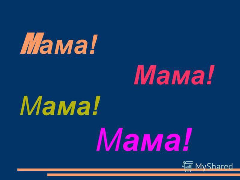 М ама! Мама! Мама! Мама!