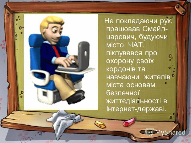 Не покладаючи рук, працював Смайл- царевич, будуючи місто ЧАТ, піклувався про охорону своїх кордонів та навчаючи жителів міста основам безпечної життєдіяльності в Інтернет-державі.