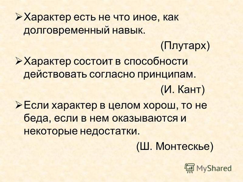Характер есть не что иное, как долговременный навык. (Плутарх) Характер состоит в способности действовать согласно принципам. (И. Кант) Если характер в целом хорош, то не беда, если в нем оказываются и некоторые недостатки. (Ш. Монтескье)