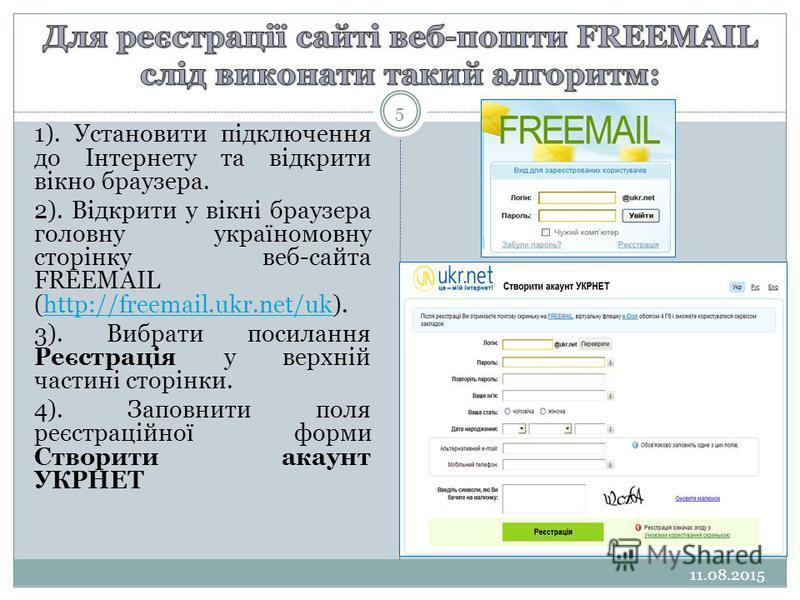 11.08.2015 5 1). Установити підключення до Інтернету та відкрити вікно браузера. 2). Відкрити у вікні браузера головну україномовну сторінку веб-сайта FREEMAIL (http://freemail.ukr.net/uk).http://freemail.ukr.net/uk 3). Вибрати посилання Реєстрація у