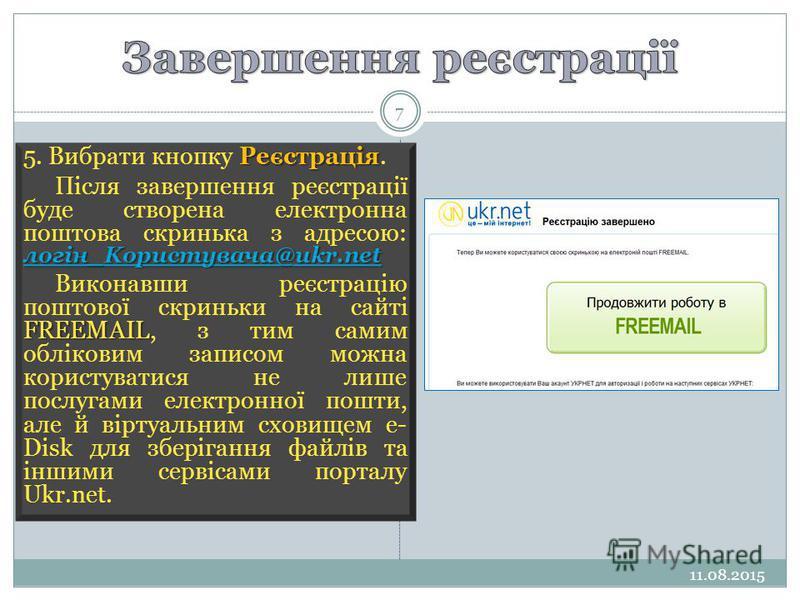 11.08.2015 7 Реєстрація 5. Вибрати кнопку Реєстрація. логін_Kopucmyвачa@ukr.net логін_Kopucmyвачa@ukr.net Після завершення реєстрації буде створена електронна поштова скринька з адресою: логін_Kopucmyвачa@ukr.net логін_Kopucmyвачa@ukr.net FREEMAIL Ви