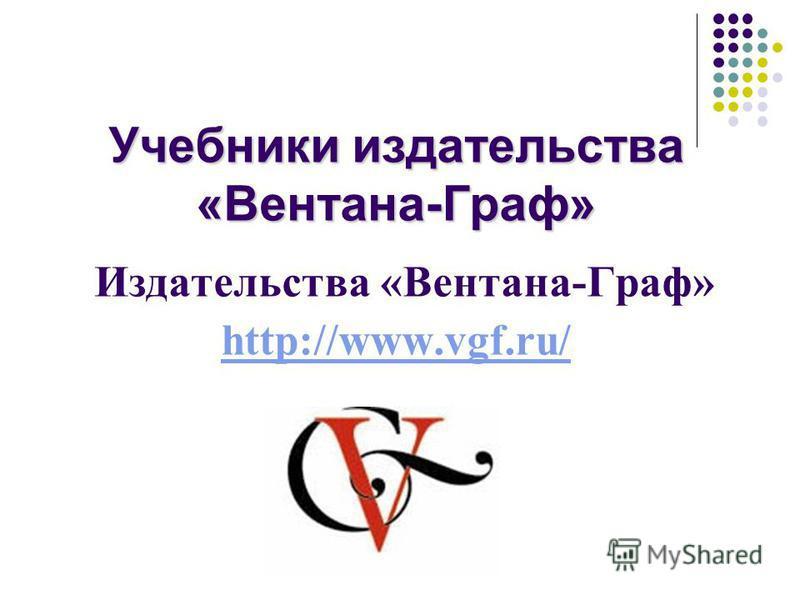 Учебники издательства «Вентана-Граф» Учебники издательства «Вентана-Граф» Издательства «Вентана-Граф» http://www.vgf.ru/ http://www.vgf.ru/