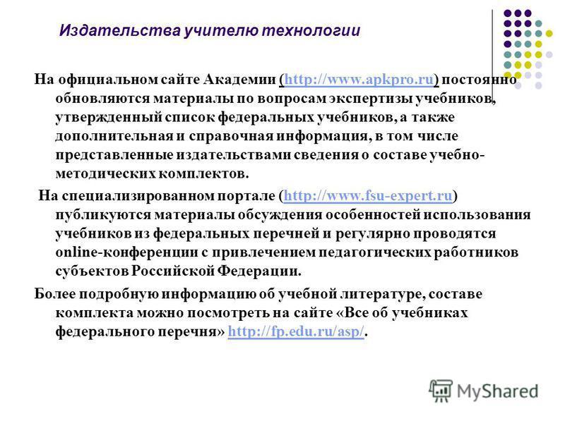 Издательства учителю технологии На официальном сайте Академии (http://www.apkpro.ru) постоянно обновляются материалы по вопросам экспертизы учебников, утвержденный список федеральных учебников, а также дополнительная и справочная информация, в том чи