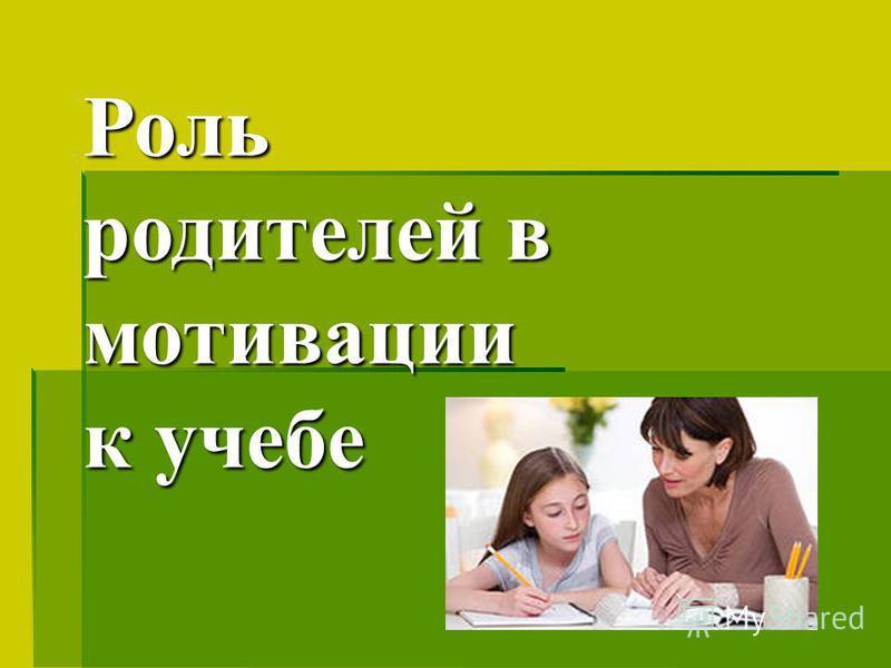 Роль родителей в мотивации к учебе