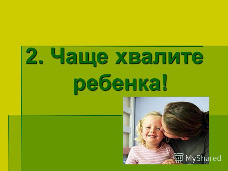 2. Чаще хвалите ребенка!