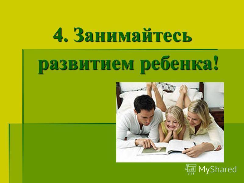 4. Занимайтесь развитием ребенка!