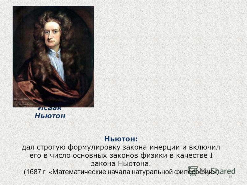 15 Ньютон: дал строгую формулировку закона инерции и включил его в число основных законов физики в качестве I закона Ньютона. (1687 г. «Математические начала натуральной философии») Исаак Ньютон