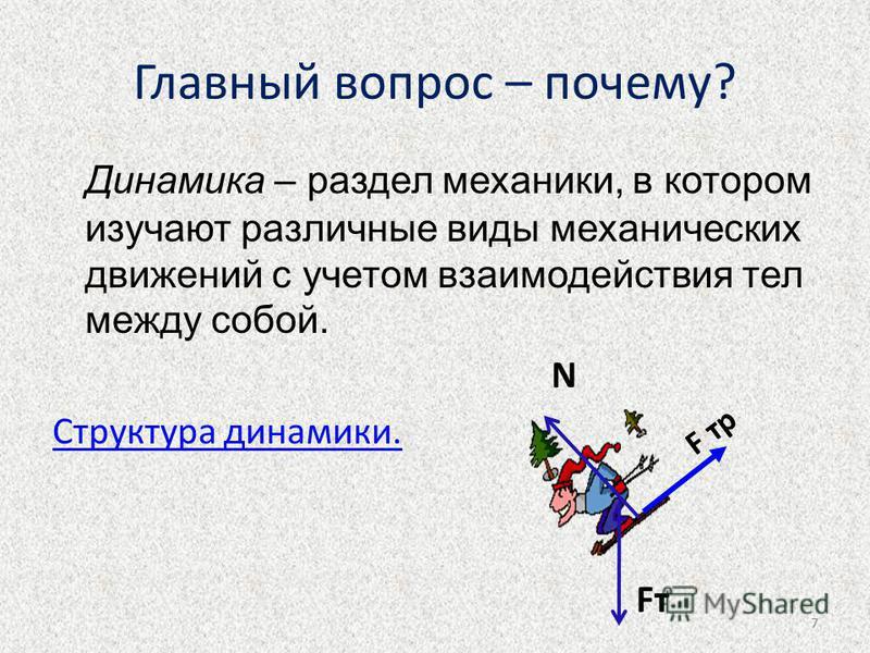 7 Главный вопрос – почему? Динамика – раздел механики, в котором изучают различные виды механических движений с учетом взаимодействия тел между собой. Структура динамики. F тр FтFт N 7