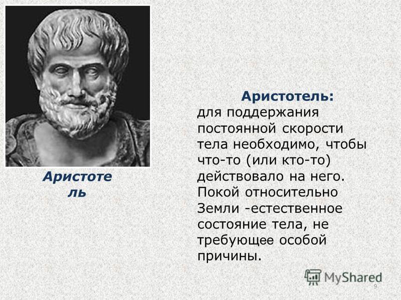 9 Аристотель: для поддержания постоянной скорости тела необходимо, чтобы что-то (или кто-то) действовало на него. Покой относительно Земли -естественное состояние тела, не требующее особой причины. Аристоте ль