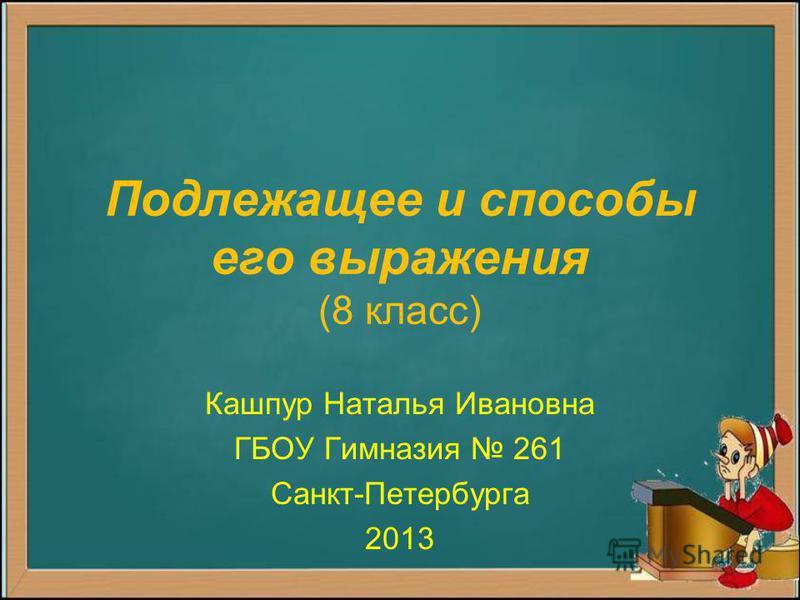 Подлежащее и способы его выражения (8 класс) Кашпур Наталья Ивановна ГБОУ Гимназия 261 Санкт-Петербурга 2013