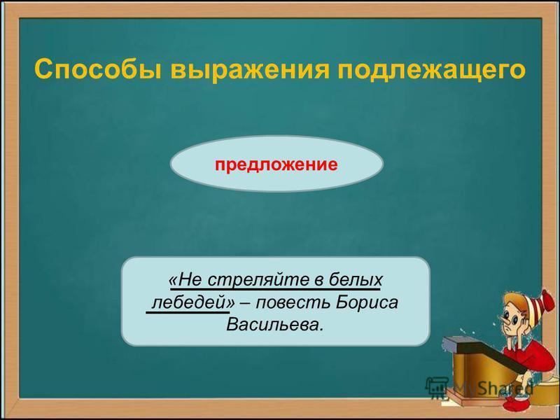 Способы выражения подлежащего предложение «Не стреляйте в белых лебедей» – повесть Бориса Васильева.