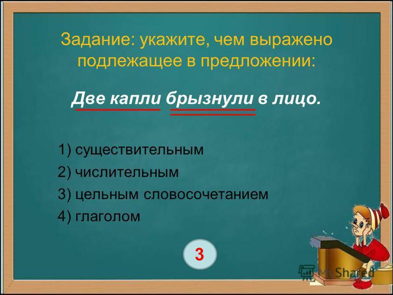 Задание: укажите, чем выражено подлежащее в предложении: Две капли брызнули в лицо. 1) существительным 2) числительным 3) цельным словосочетанием 4) глаголом 3