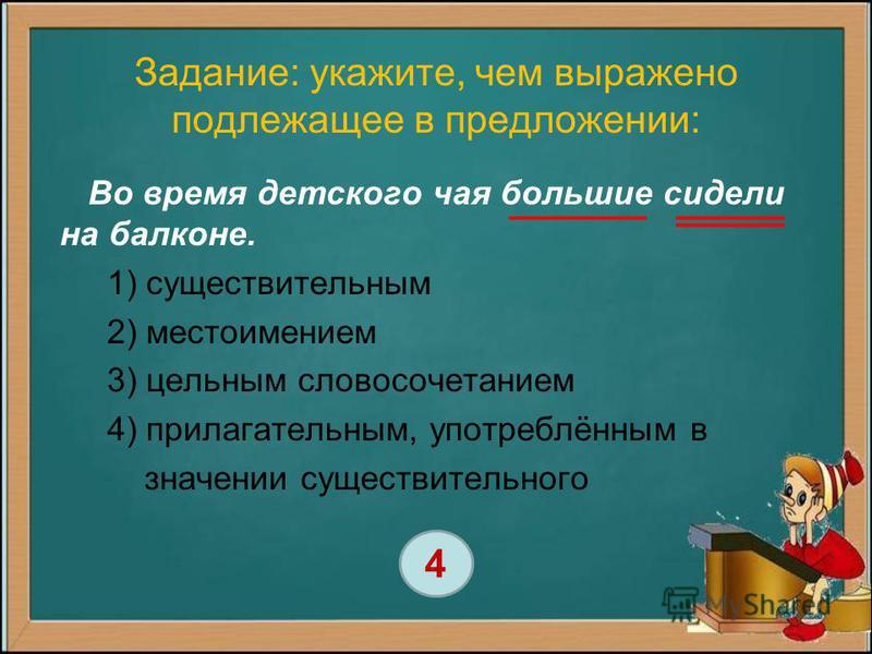 Задание: укажите, чем выражено подлежащее в предложении: Во время детского чая большие сидели на балконе. 1) существительным 2) местоимением 3) цельным словосочетанием 4) прилагательным, употреблённым в значении существительного 4