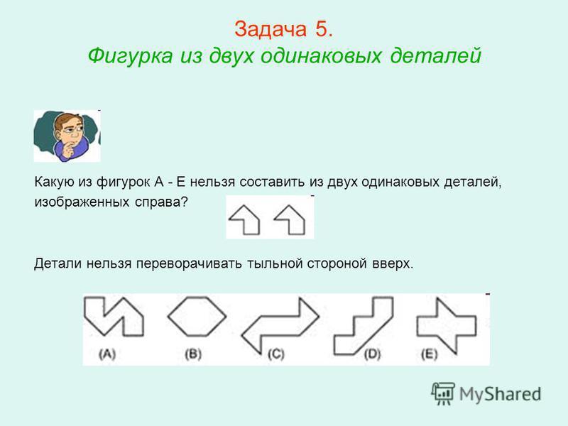 Задача 5. Фигурка из двух одинаковых деталей Какую из фигурок A - E нельзя составить из двух одинаковых деталей, изображенных справа? Детали нельзя переворачивать тыльной стороной вверх.
