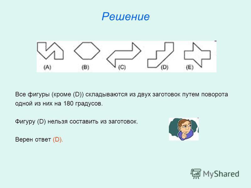 Решение Все фигуры (кроме (D)) складываются из двух заготовок путем поворота одной из них на 180 градусов. Фигуру (D) нельзя составить из заготовок. Верен ответ (D).