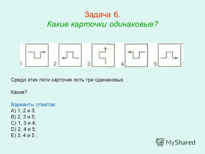 Задача 6. Какие карточки одинаковые? Среди этих пяти карточек есть три одинаковых. Какие? Варианты ответов: A) 1, 2 и 3; B) 2, 3 и 5; C) 1, 3 и 4; D) 2, 4 и 5; E) 3, 4 и 5 ;
