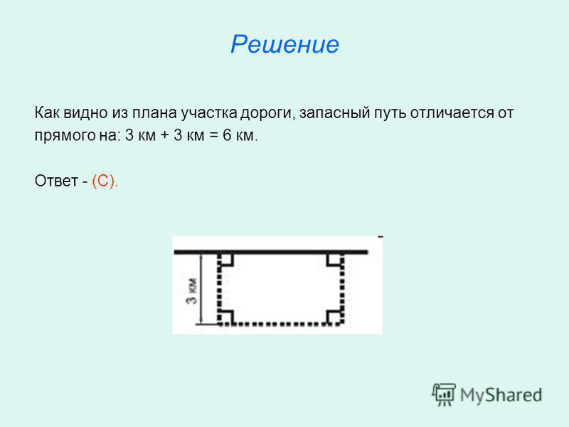 Решение Как видно из плана участка дороги, запасный путь отличается от прямого на: 3 км + 3 км = 6 км. Ответ - (С).
