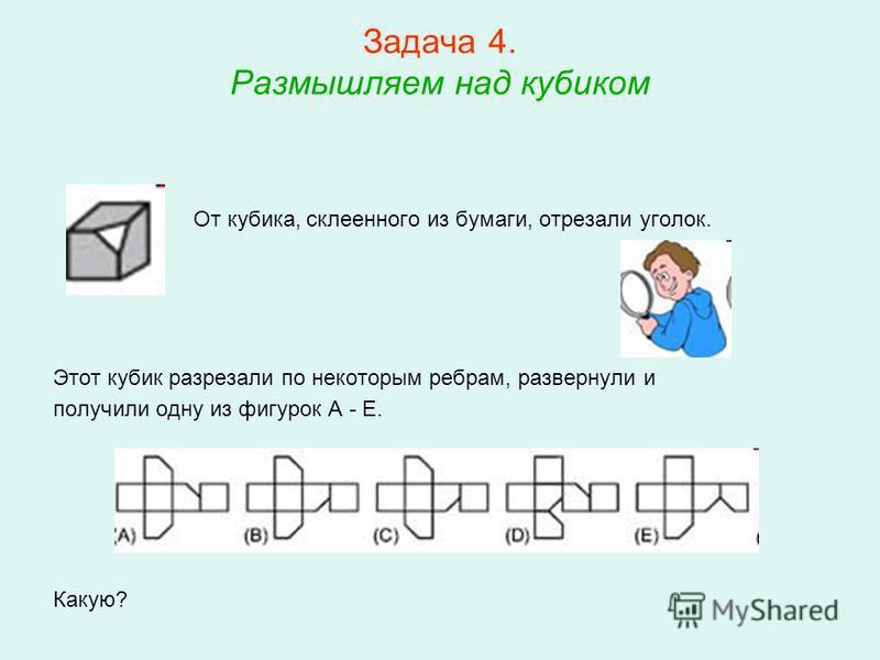 Задача 4. Размышляем над кубиком От кубика, склеенного из бумаги, отрезали уголок. Этот кубик разрезали по некоторым ребрам, развернули и получили одну из фигурок A - E. Какую?