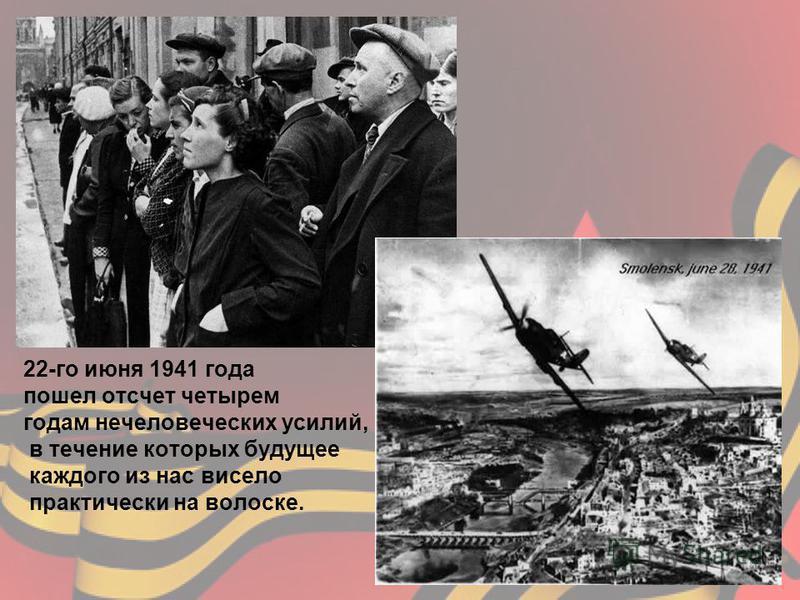 22-го июня 1941 года пошел отсчет четырем годам нечеловеческих усилий, в течение которых будущее каждого из нас висело практически на волоске.