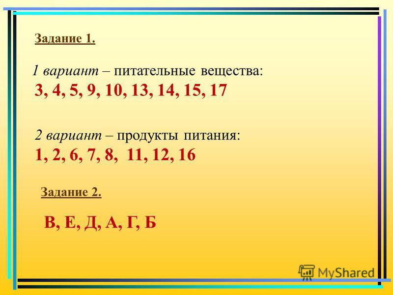 1 вариант – питательные вещества: 2 вариант – продукты питания: Задание 1. Задание 2. 3, 4, 5, 9, 10, 13, 14, 15, 17 1, 2, 6, 7, 8, 11, 12, 16 В, Е, Д, А, Г, Б