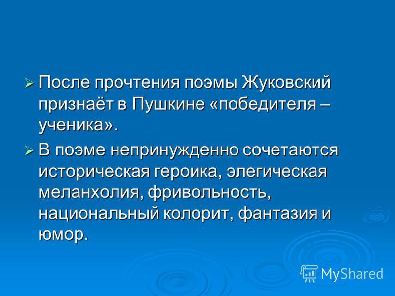 После прочтения поэмы Жуковский признаёт в Пушкине «победителя – ученика». После прочтения поэмы Жуковский признаёт в Пушкине «победителя – ученика». В поэме непринужденно сочетаются историческая героика, элегическая меланхолия, фривольность, национа