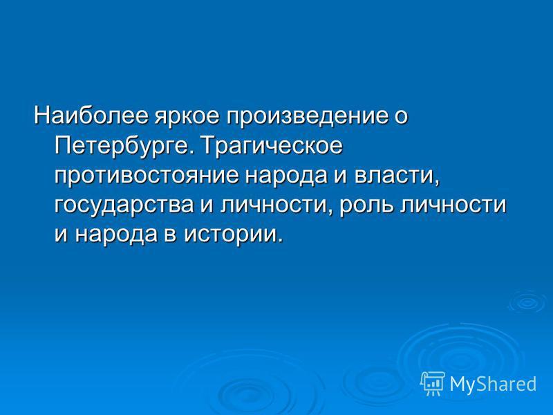 Наиболее яркое произведение о Петербурге. Трагическое противостояние народа и власти, государства и личности, роль личности и народа в истории.