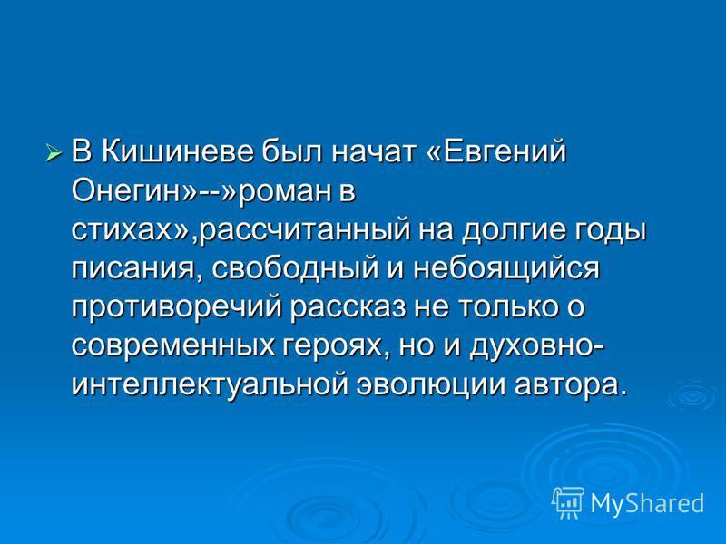 В Кишиневе был начат «Евгений Онегин»--»роман в стихах»,рассчитанный на долгие годы писания, свободный и не боящийся противоречий рассказ не только о современных героях, но и духовно- интеллектуальной эволюции автора. В Кишиневе был начат «Евгений Он