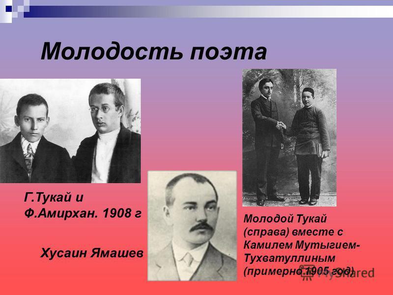 Молодость поэта Молодой Тукай (справа) вместе с Камилем Мутыгием- Тухватуллиным (примерно 1905 год) Г.Тукай и Ф.Амирхан. 1908 г Хусаин Ямашев