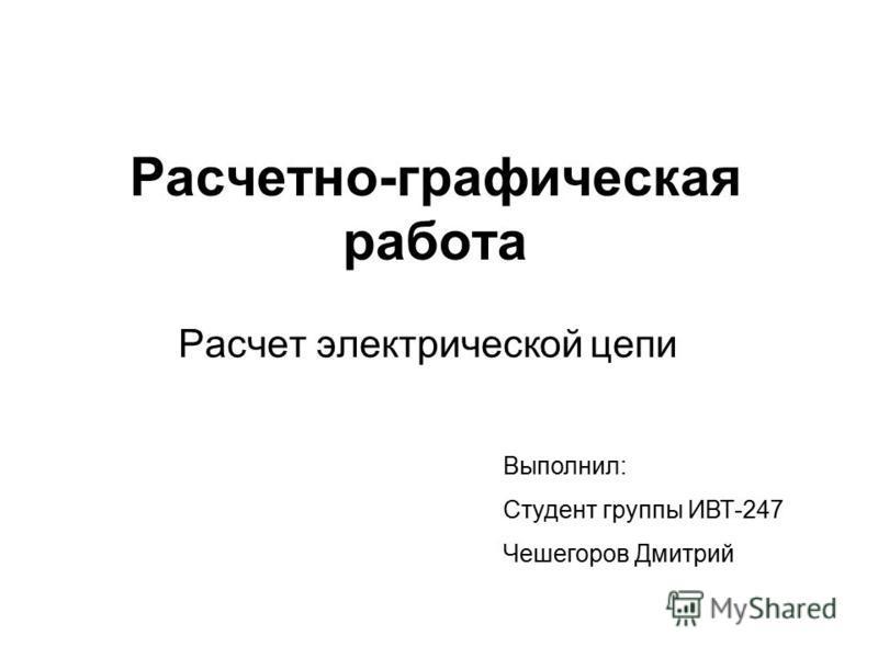 Расчетно-графическая работа Расчет электрической цепи Выполнил: Студент группы ИВТ-247 Чешегоров Дмитрий