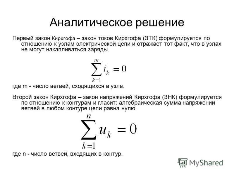 Аналитическое решение Первый закон Кирхгофа – закон токов Кирхгофа (ЗТК) формулируется по отношению к узлам электрической цепи и отражает тот факт, что в узлах не могут накапливаться заряды. Второй закон Кирхгофа – закон напряжений Кирхгофа (ЗНК) фор
