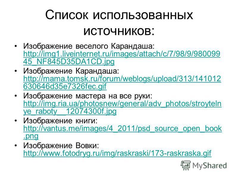Список использованных источников: Изображение веселого Карандаша: http://img1.liveinternet.ru/images/attach/c/7/98/9/980099 45_NF845D35DA1CD.jpg http://img1.liveinternet.ru/images/attach/c/7/98/9/980099 45_NF845D35DA1CD.jpg Изображение Карандаша: htt