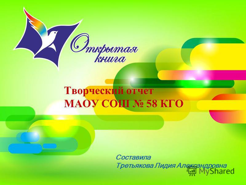 Составила Третьякова Лидия Александровна Творческий отчет МАОУ СОШ 58 КГО