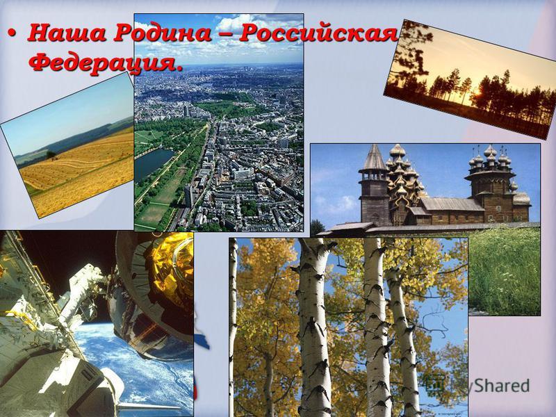 Наша Родина – Российская Федерация. Наша Родина – Российская Федерация.