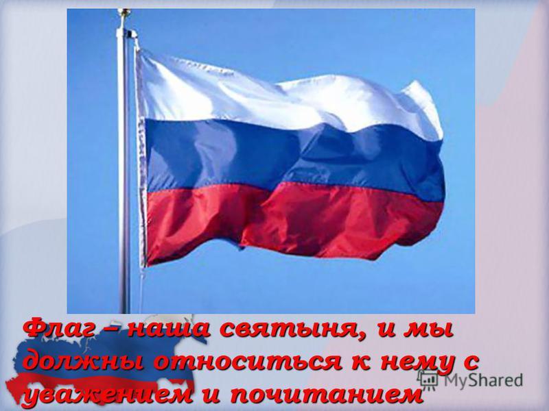 Флаг – наша святыня, и мы должны относиться к нему с уважением и почитанием