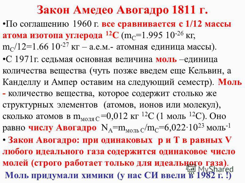 Закон Амедео Авогадро 1811 г. По соглашению 1960 г. все сравнивается с 1/12 массы атома изотопа углерода 12 С (m C =1.995 10 -26 кг, m C /12=1.66 10 -27 кг – а.е.м.- атомная единица массы). С 1971 г. седьмая основная величина моль –единица количества