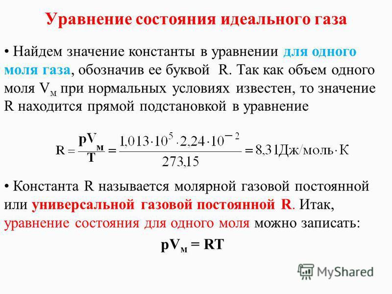Уравнение состояния идеального газа Найдем значение константы в уравнении для одного моля газа, обозначив ее буквой R. Так как объем одного моля V м при нормальных условиях известен, то значение R находится прямой подстановкой в уравнение Константа R