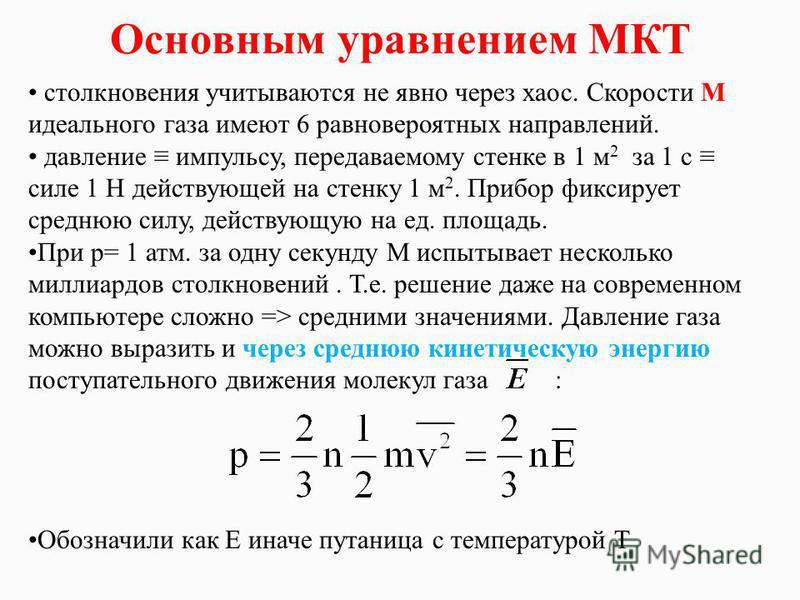 Основным уравнением МКТ столкновения учитываются не явно через хаос. Скорости М идеального газа имеют 6 равновероятных направлений. давление импульсу, передаваемому стенке в 1 м 2 за 1 с силе 1 Н действующей на стенку 1 м 2. Прибор фиксирует среднюю