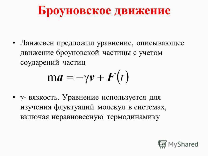Броуновское движение Ланжевен предложил уравнение, описывающее движение броуновской частицы с учетом соударений частиц γ- вязкость. Уравнение используется для изучения флуктуаций молекул в системах, включая неравновесную термодинамику