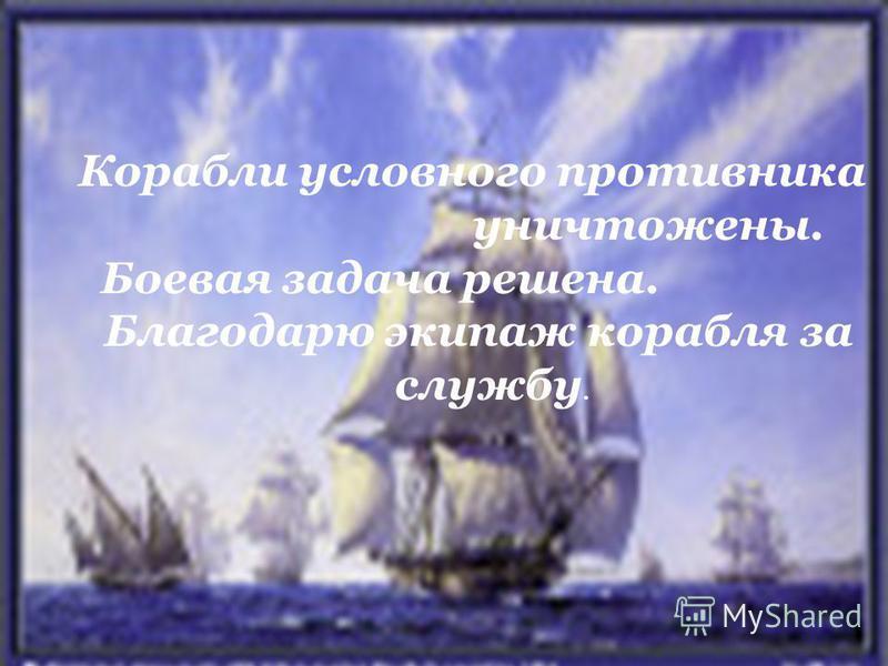 Корабли условного противника уничтожены. Боевая задача решена. Благодарю экипаж корабля за службу.
