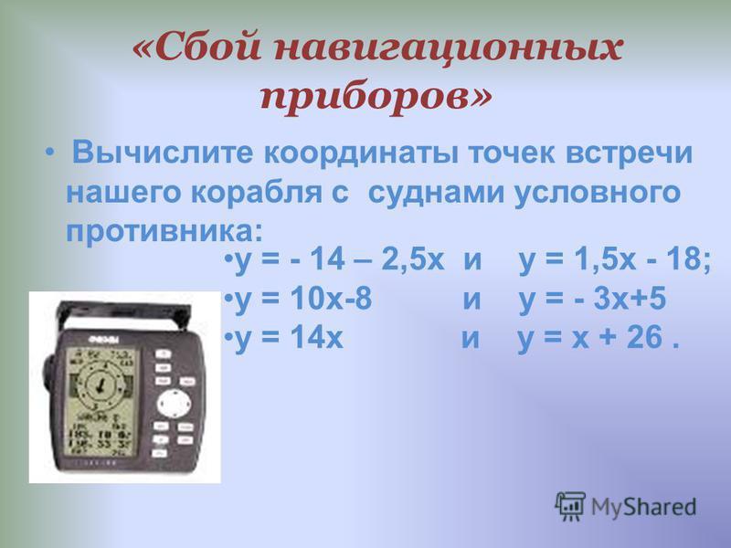 «Сбой навигационных приборов» Вычислите координаты точек встречи нашего корабля с суднами условного противника: у = - 14 – 2,5 х и у = 1,5 х - 18; у = 10 х-8 и у = - 3 х+5 у = 14 х и у = х + 26.