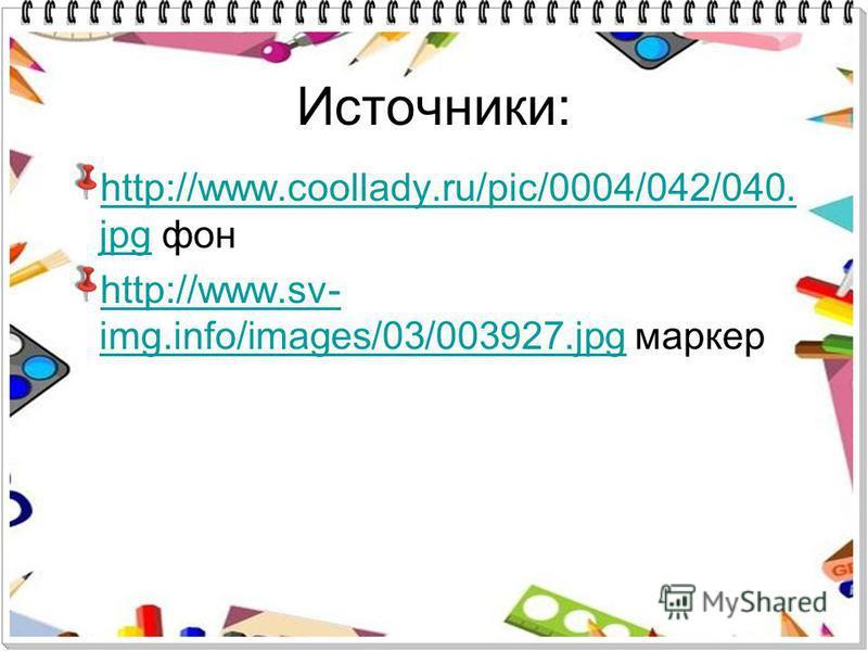 Источники: http://www.coollady.ru/pic/0004/042/040. jpghttp://www.coollady.ru/pic/0004/042/040. jpg фон http://www.sv- img.info/images/03/003927.jpghttp://www.sv- img.info/images/03/003927. jpg маркер